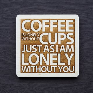 In a word, the wood coaster, no cup, coffee, is lonely, no you, I am lonely.