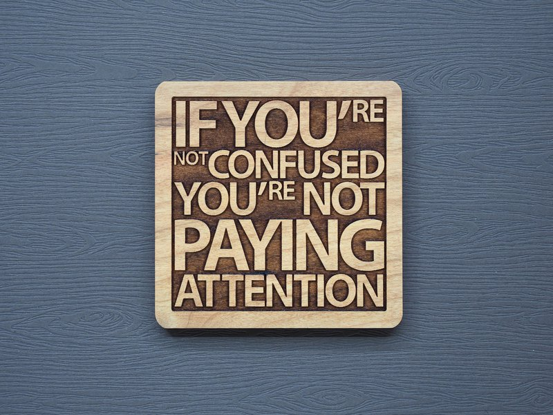 A word of wood coaster, if you don't feel confused, it means you are not focused enough.